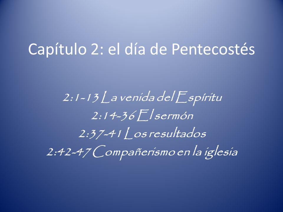 Capítulo 2: el día de Pentecostés 2:1-13 La venida del Espíritu 2:14-36 El sermón 2:37-41 Los resultados 2:42-47 Compañerismo en la iglesia