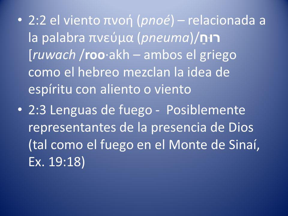 2:2 el viento πνοή (pnoé) – relacionada a la palabra πνεύμα (pneuma)/ רוּחַ [ruwach /roo·akh – ambos el griego como el hebreo mezclan la idea de espír