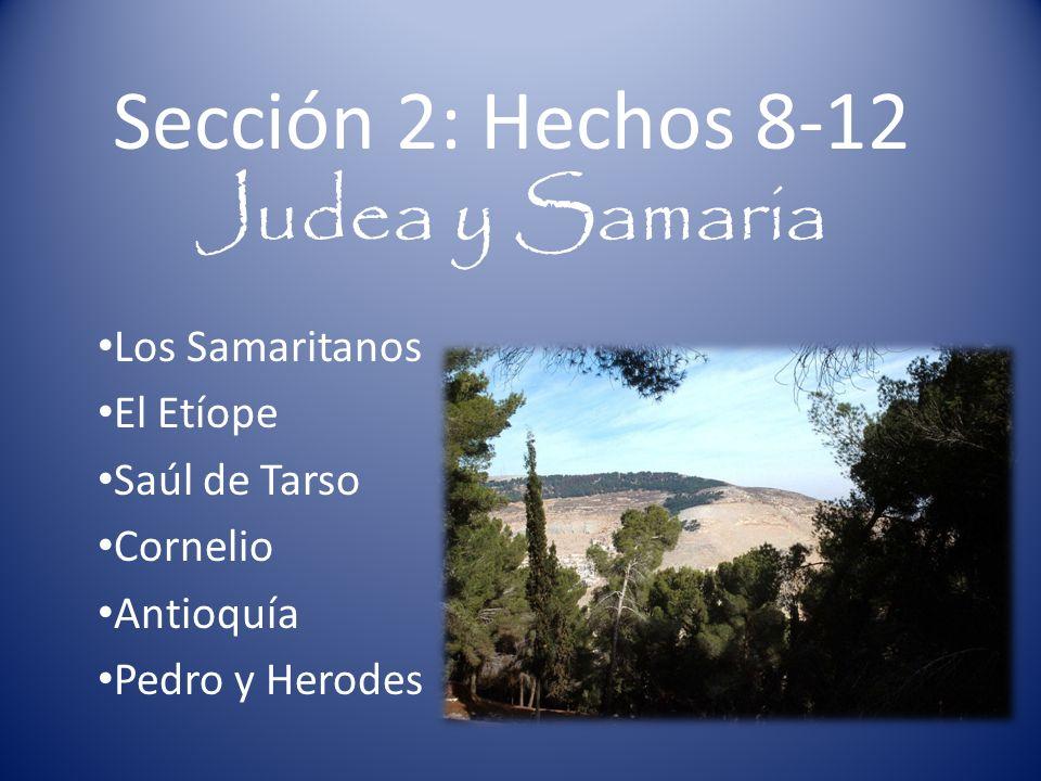 Sección 2: Hechos 8-12 Judea y Samaria Los Samaritanos El Etíope Saúl de Tarso Cornelio Antioquía Pedro y Herodes