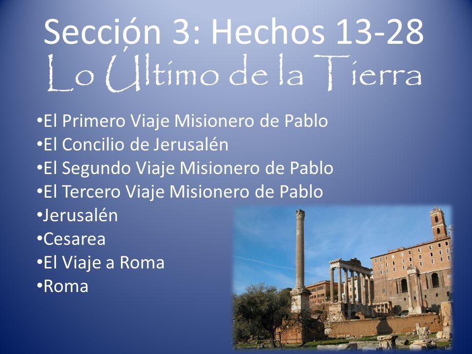 Sección 3: Hechos 13-28 Lo Último de la Tierra El Primero Viaje Misionero de Pablo El Concilio de Jerusalén El Segundo Viaje Misionero de Pablo El Tercero Viaje Misionero de Pablo Jerusalén Cesarea El Viaje a Roma Roma