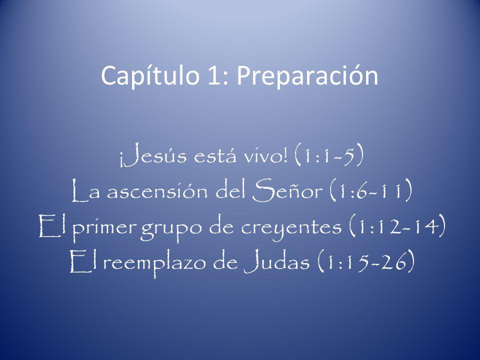 Capítulo 1: Preparación ¡Jesús está vivo! (1:1-5) La ascensión del Señor (1:6-11) El primer grupo de creyentes (1:12-14) El reemplazo de Judas (1:15-2