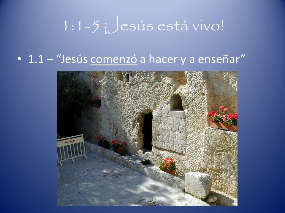 1:1-5 ¡Jesús está vivo! 1.1 – Jesús comenzó a hacer y a enseñar