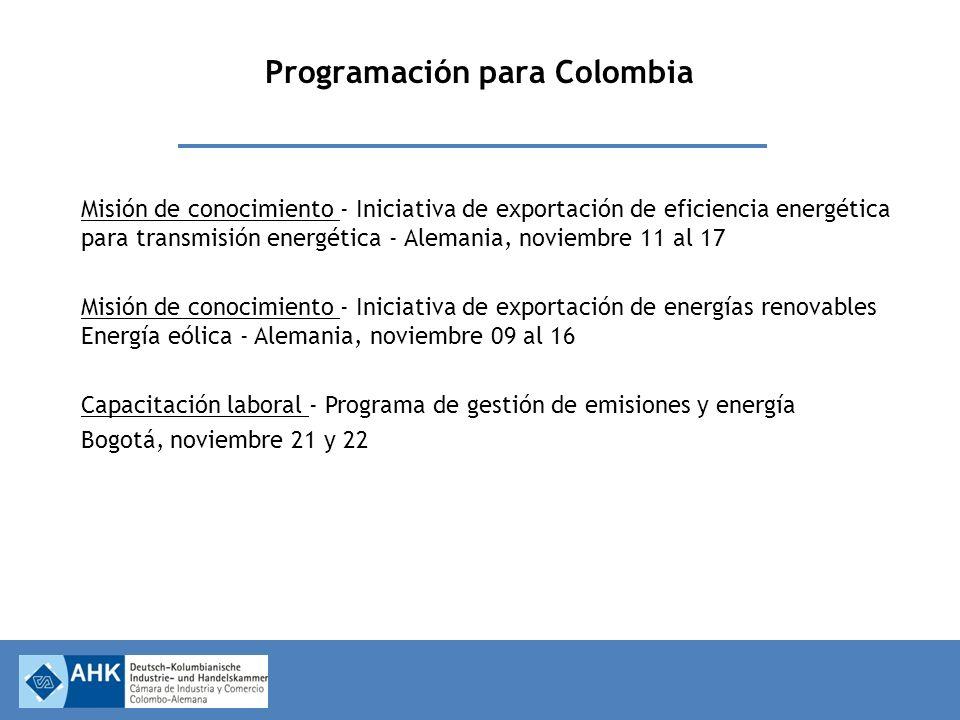 Programación para Colombia Misión de conocimiento - Iniciativa de exportación de eficiencia energética para transmisión energética - Alemania, noviembre 11 al 17 Misión de conocimiento - Iniciativa de exportación de energías renovables Energía eólica - Alemania, noviembre 09 al 16 Capacitación laboral - Programa de gestión de emisiones y energía Bogotá, noviembre 21 y 22