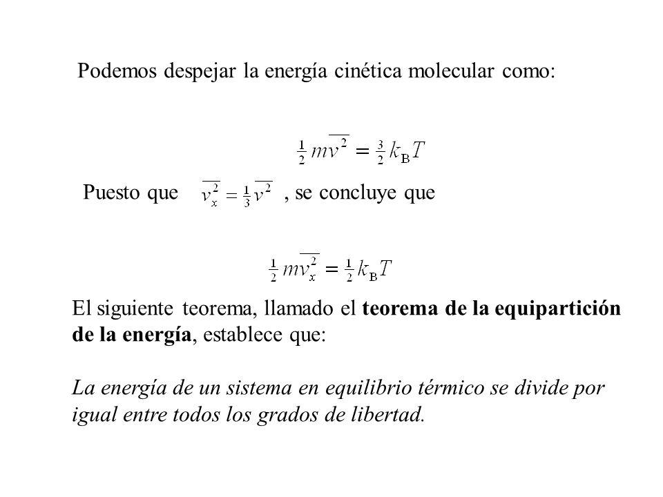 Podemos despejar la energía cinética molecular como: Puesto que, se concluye que El siguiente teorema, llamado el teorema de la equipartición de la energía, establece que: La energía de un sistema en equilibrio térmico se divide por igual entre todos los grados de libertad.