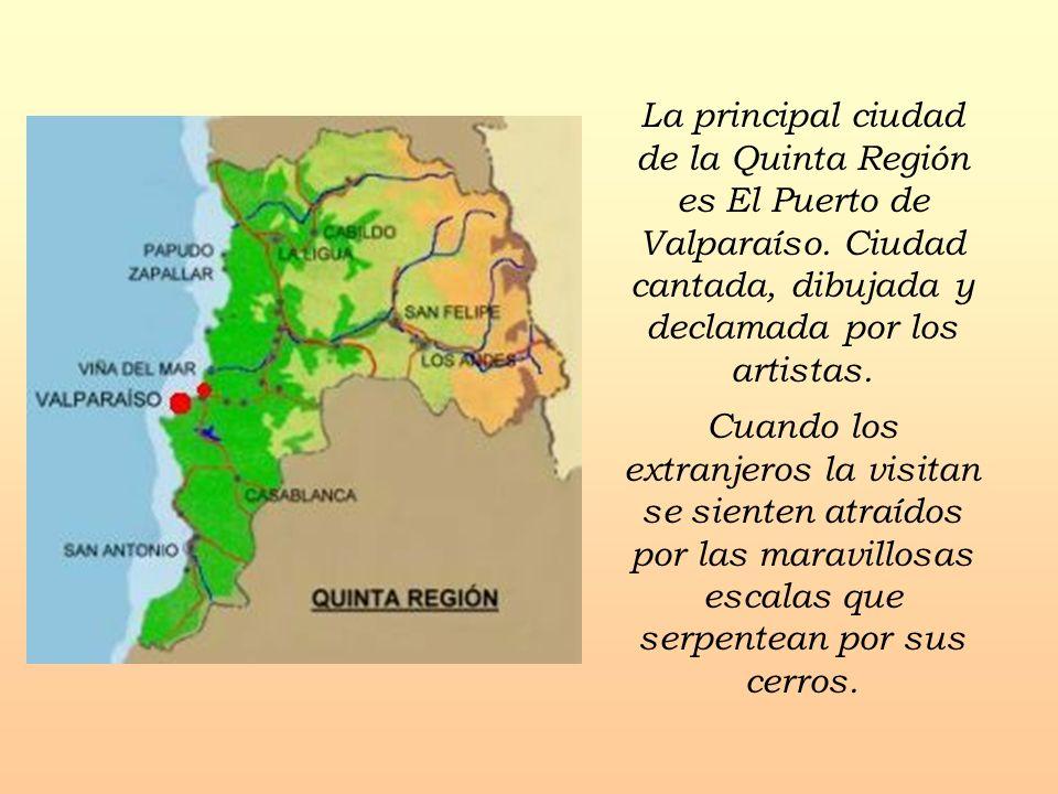La principal ciudad de la Quinta Región es El Puerto de Valparaíso. Ciudad cantada, dibujada y declamada por los artistas. Cuando los extranjeros la v