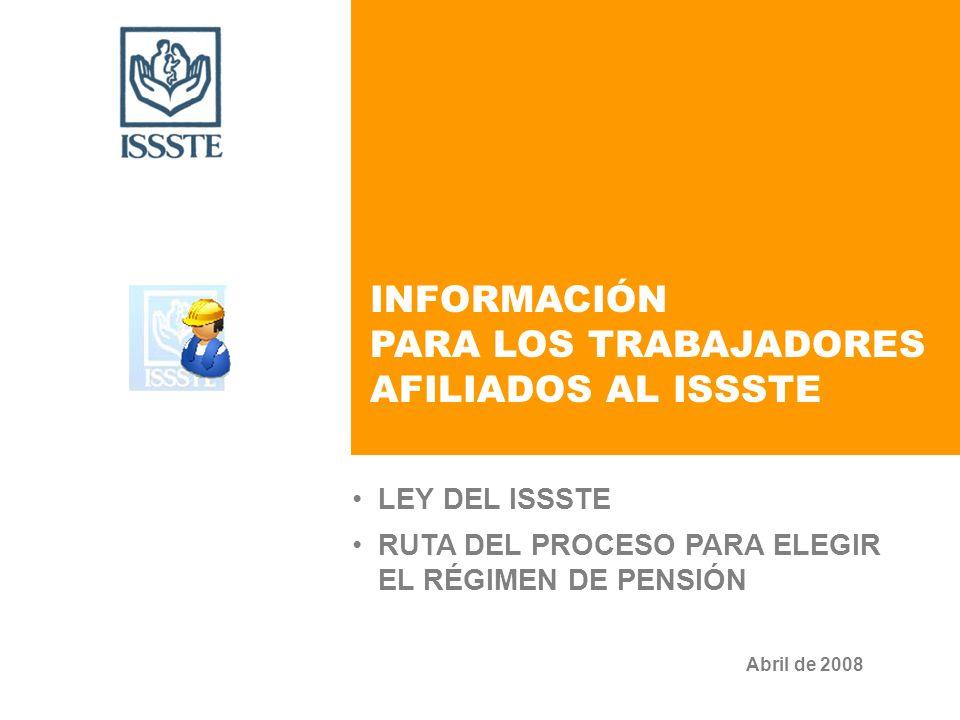 Abril de 2008 INFORMACIÓN PARA LOS TRABAJADORES AFILIADOS AL ISSSTE LEY DEL ISSSTE RUTA DEL PROCESO PARA ELEGIR EL RÉGIMEN DE PENSIÓN