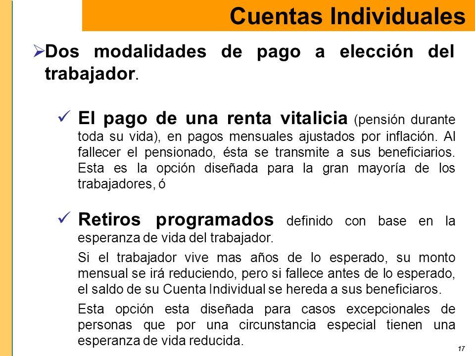 17 Cuentas Individuales Dos modalidades de pago a elección del trabajador. El pago de una renta vitalicia (pensión durante toda su vida), en pagos men