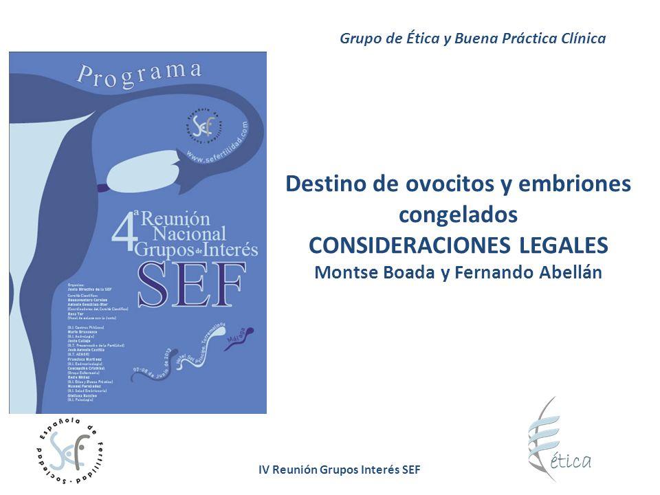 IV Reunión Grupos Interés SEF Destino de ovocitos y embriones congelados CONSIDERACIONES LEGALES Montse Boada y Fernando Abellán Grupo de Ética y Buen