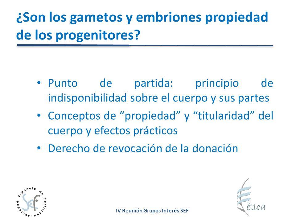 IV Reunión Grupos Interés SEF ¿Son los gametos y embriones propiedad de los progenitores? Punto de partida: principio de indisponibilidad sobre el cue