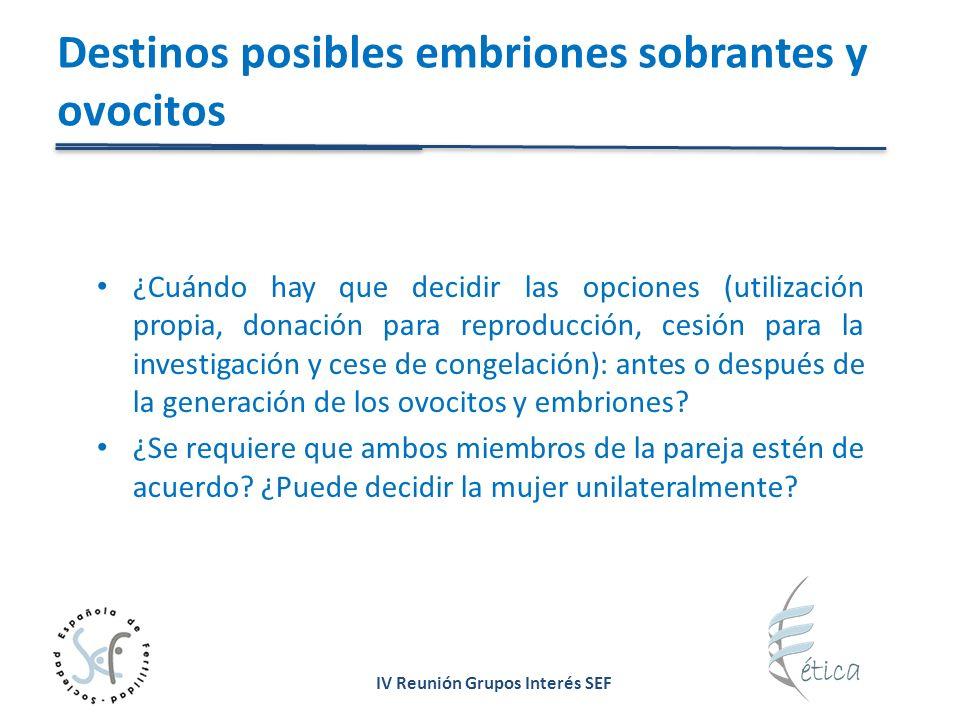 IV Reunión Grupos Interés SEF Destinos posibles embriones sobrantes y ovocitos ¿Cuándo hay que decidir las opciones (utilización propia, donación para reproducción, cesión para la investigación y cese de congelación): antes o después de la generación de los ovocitos y embriones.