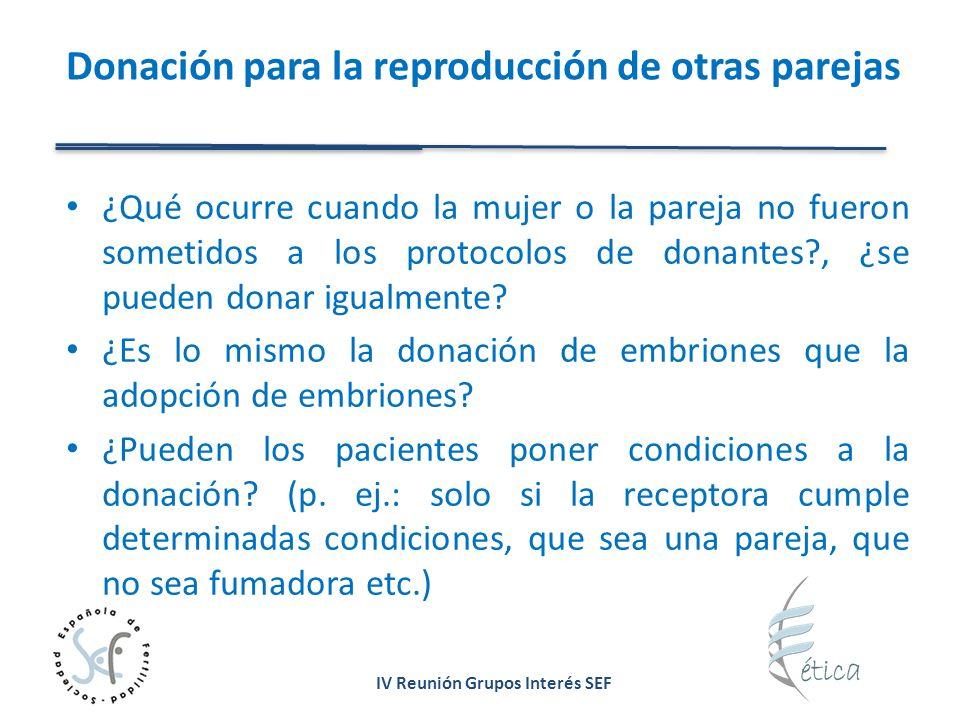 IV Reunión Grupos Interés SEF Donación para la reproducción de otras parejas ¿Qué ocurre cuando la mujer o la pareja no fueron sometidos a los protocolos de donantes , ¿se pueden donar igualmente.