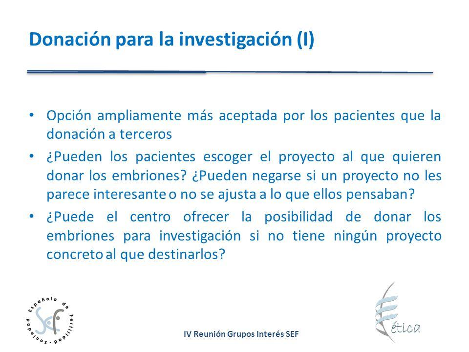 IV Reunión Grupos Interés SEF Donación para la investigación (I) Opción ampliamente más aceptada por los pacientes que la donación a terceros ¿Pueden los pacientes escoger el proyecto al que quieren donar los embriones.