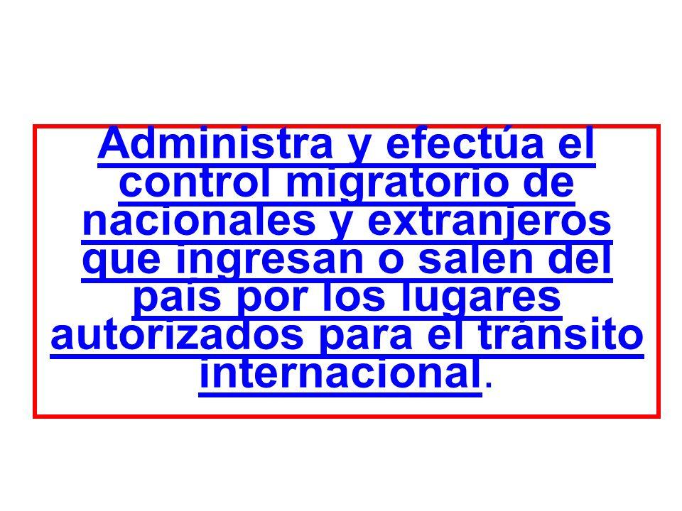 Administra y efectúa el control migratorio de nacionales y extranjeros que ingresan o salen del país por los lugares autorizados para el tránsito inte