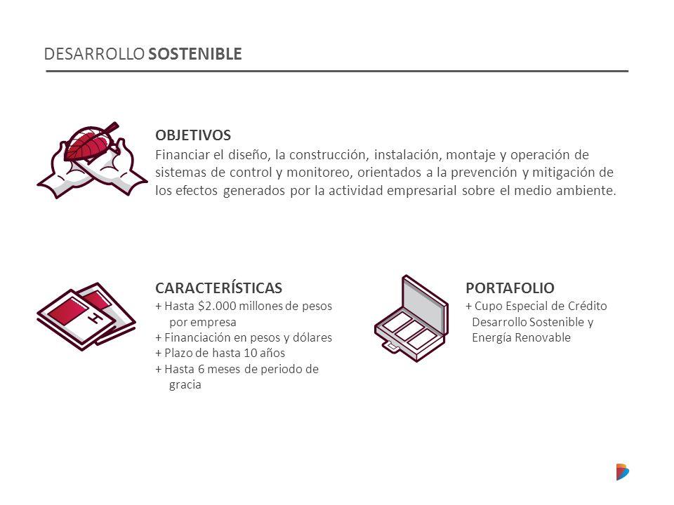 DESARROLLO SOSTENIBLE CARACTERÍSTICAS + Hasta $2.000 millones de pesos por empresa + Financiación en pesos y dólares + Plazo de hasta 10 años + Hasta