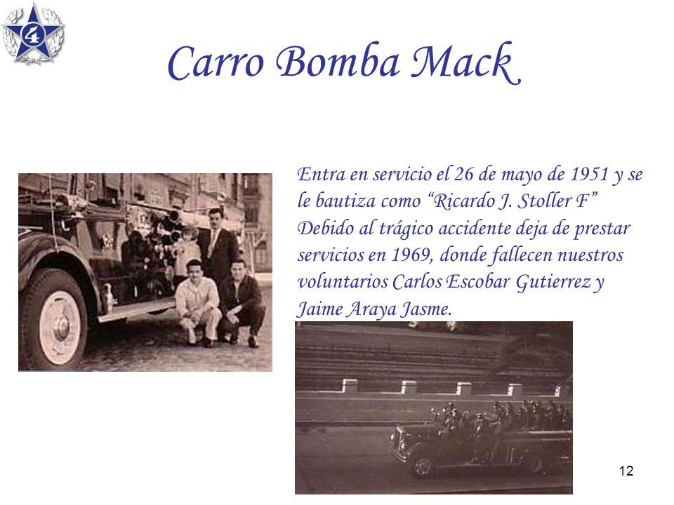 12 Carro Bomba Mack Entra en servicio el 26 de mayo de 1951 y se le bautiza como Ricardo J. Stoller F Debido al trágico accidente deja de prestar serv
