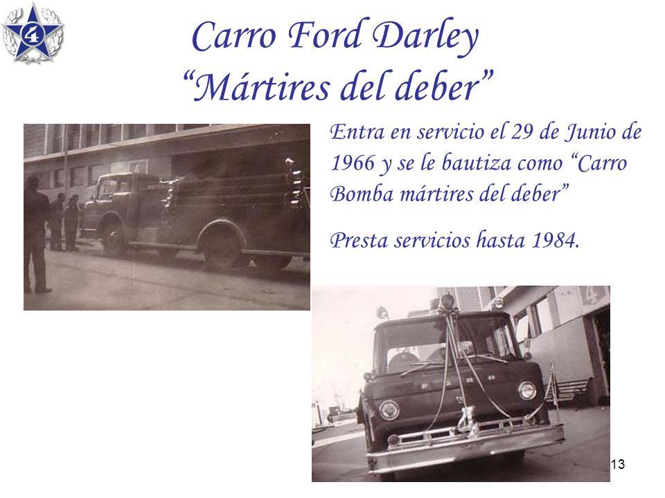 13 Carro Ford Darley Mártires del deber Entra en servicio el 29 de Junio de 1966 y se le bautiza como Carro Bomba mártires del deber Presta servicios