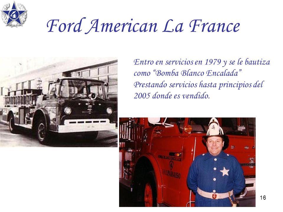 16 Ford American La France Entro en servicios en 1979 y se le bautiza como Bomba Blanco Encalada Prestando servicios hasta principios del 2005 donde e