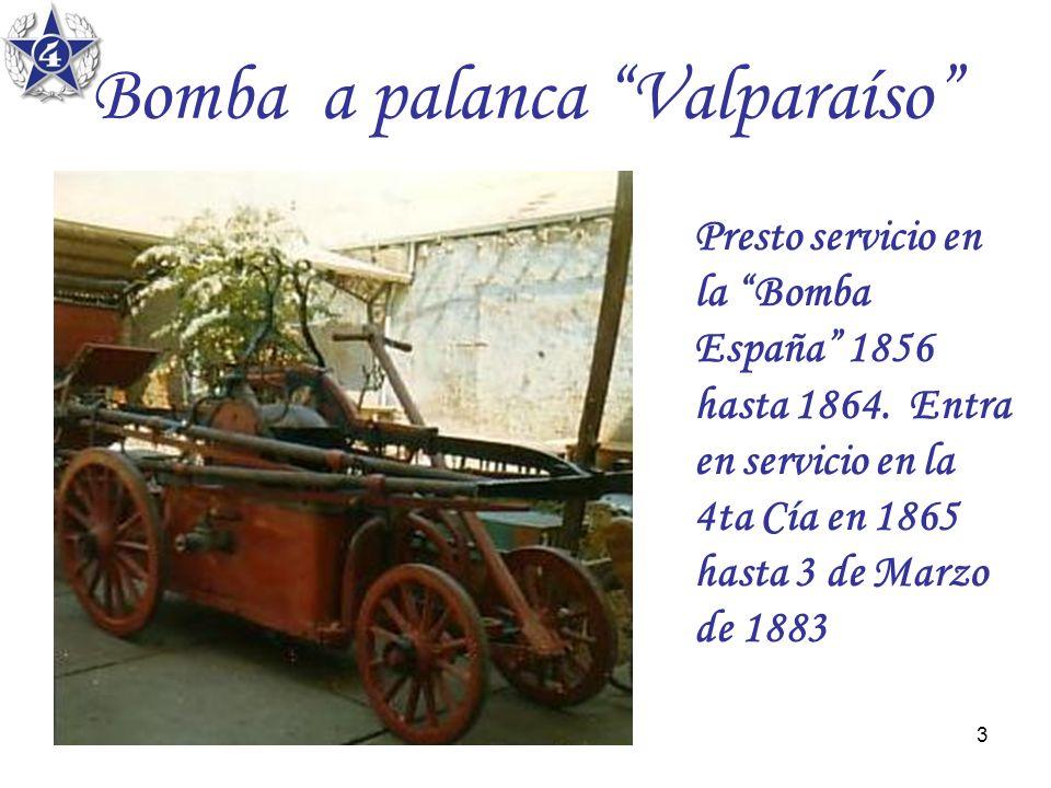 3 Bomba a palanca Valparaíso Presto servicio en la Bomba España 1856 hasta 1864. Entra en servicio en la 4ta Cía en 1865 hasta 3 de Marzo de 1883