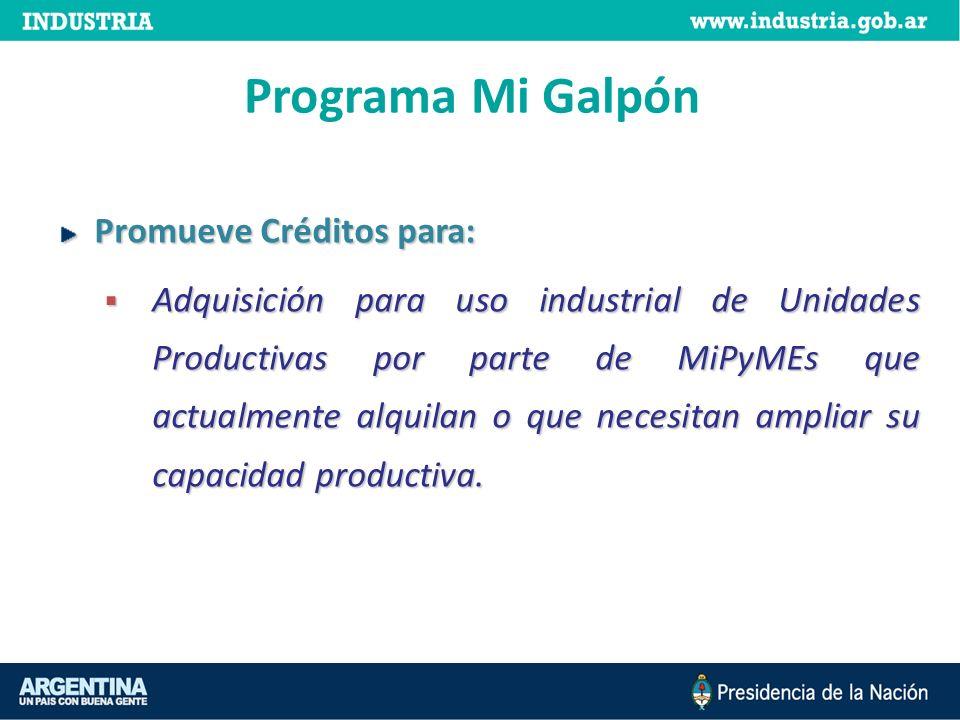 Programa Mi Galpón Promueve Créditos para: Adquisición para uso industrial de Unidades Productivas por parte de MiPyMEs que actualmente alquilan o que necesitan ampliar su capacidad productiva.