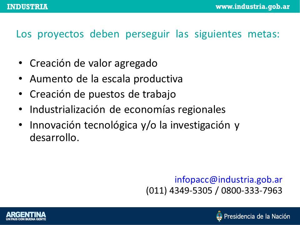 Los proyectos deben perseguir las siguientes metas: Creación de valor agregado Aumento de la escala productiva Creación de puestos de trabajo Industrialización de economías regionales Innovación tecnológica y/o la investigación y desarrollo.