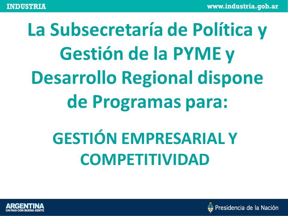 GESTIÓN EMPRESARIAL Y COMPETITIVIDAD La Subsecretaría de Política y Gestión de la PYME y Desarrollo Regional dispone de Programas para: