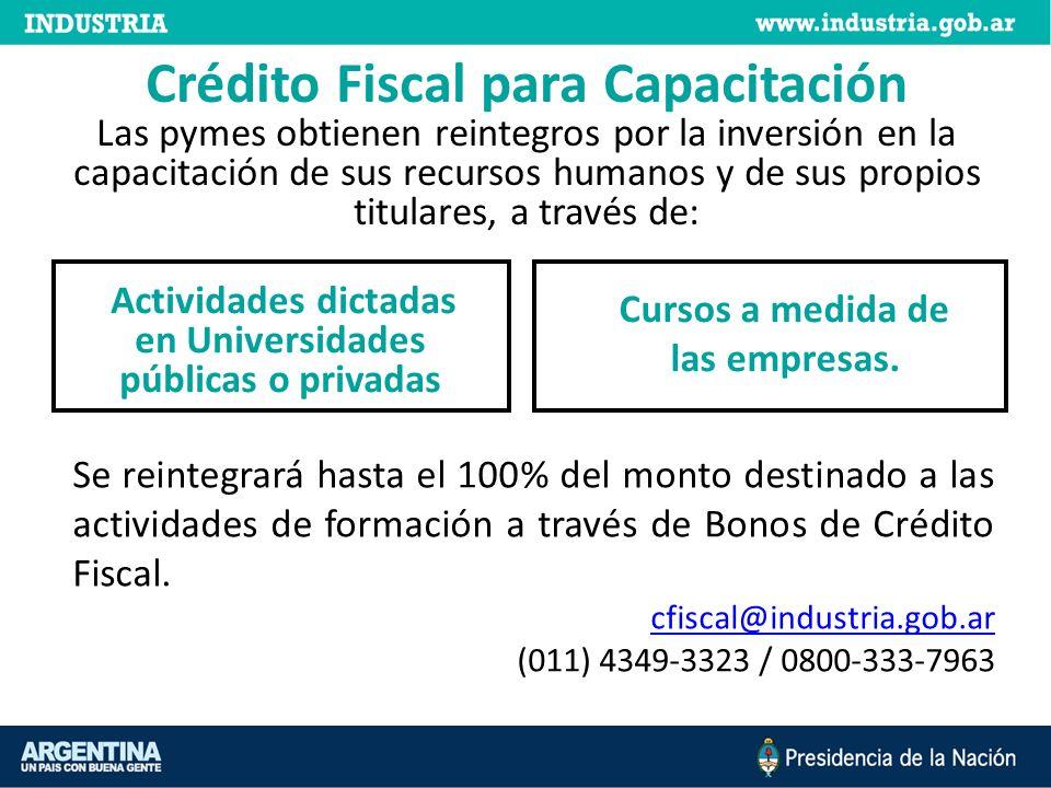 Crédito Fiscal para Capacitación Las pymes obtienen reintegros por la inversión en la capacitación de sus recursos humanos y de sus propios titulares, a través de: Actividades dictadas en Universidades públicas o privadas Cursos a medida de las empresas.