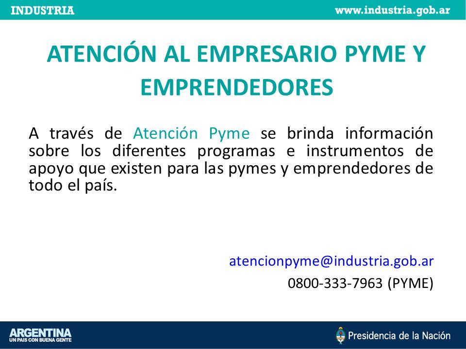 ATENCIÓN AL EMPRESARIO PYME Y EMPRENDEDORES A través de Atención Pyme se brinda información sobre los diferentes programas e instrumentos de apoyo que existen para las pymes y emprendedores de todo el país.