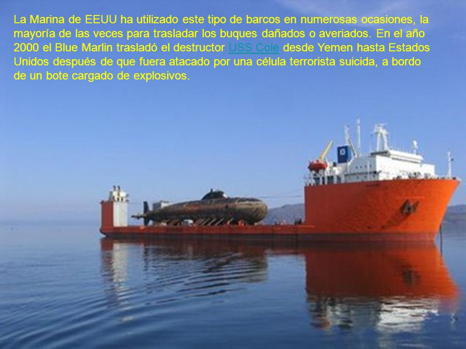 La Marina de EEUU ha utilizado este tipo de barcos en numerosas ocasiones, la mayoría de las veces para trasladar los buques dañados o averiados. En e