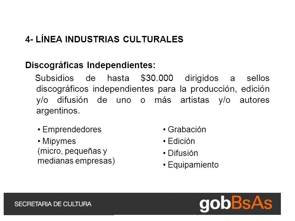 4- LÍNEA INDUSTRIAS CULTURALES Discográficas Independientes: Subsidios de hasta $30.000 dirigidos a sellos discográficos independientes para la producción, edición y/o difusión de uno o más artistas y/o autores argentinos.