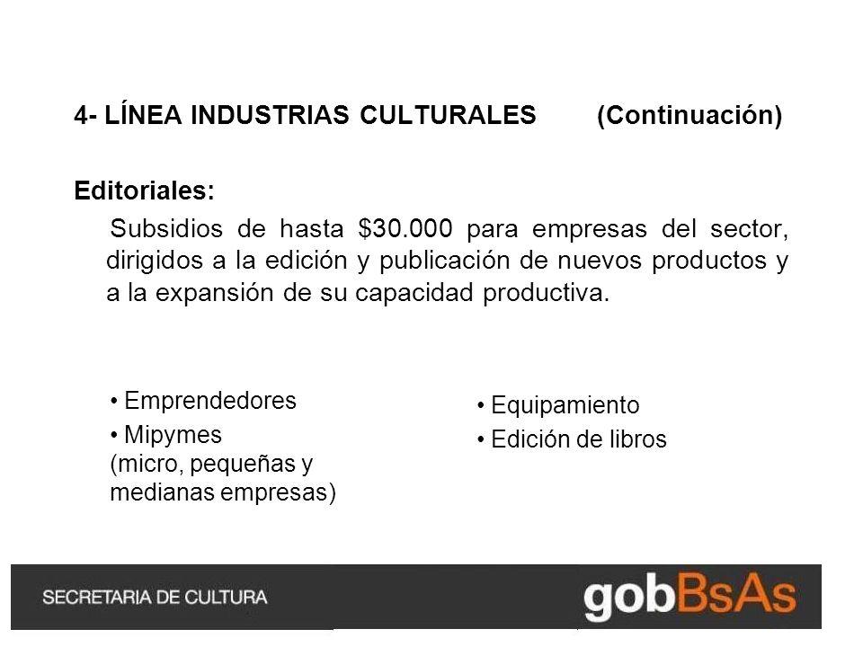 4- LÍNEA INDUSTRIAS CULTURALES (Continuación) Editoriales: Subsidios de hasta $30.000 para empresas del sector, dirigidos a la edición y publicación de nuevos productos y a la expansión de su capacidad productiva.
