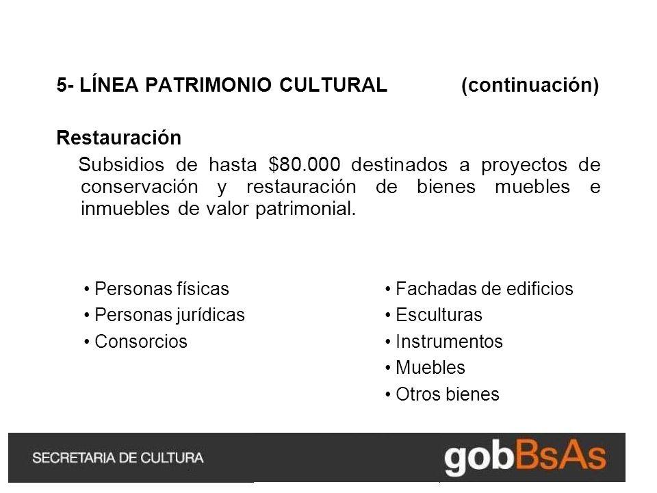 5- LÍNEA PATRIMONIO CULTURAL (continuación) Restauración Subsidios de hasta $80.000 destinados a proyectos de conservación y restauración de bienes muebles e inmuebles de valor patrimonial.