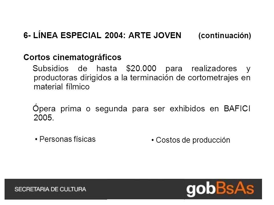 6- LÍNEA ESPECIAL 2004: ARTE JOVEN (continuación) Cortos cinematográficos Subsidios de hasta $20.000 para realizadores y productoras dirigidos a la terminación de cortometrajes en material fílmico Ópera prima o segunda para ser exhibidos en BAFICI 2005.