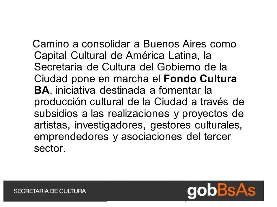 Camino a consolidar a Buenos Aires como Capital Cultural de América Latina, la Secretaría de Cultura del Gobierno de la Ciudad pone en marcha el Fondo Cultura BA, iniciativa destinada a fomentar la producción cultural de la Ciudad a través de subsidios a las realizaciones y proyectos de artistas, investigadores, gestores culturales, emprendedores y asociaciones del tercer sector.