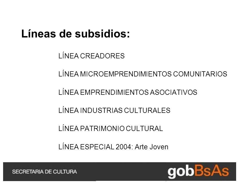 Líneas de subsidios: LÍNEA CREADORES LÍNEA MICROEMPRENDIMIENTOS COMUNITARIOS LÍNEA EMPRENDIMIENTOS ASOCIATIVOS LÍNEA INDUSTRIAS CULTURALES LÍNEA PATRIMONIO CULTURAL LÍNEA ESPECIAL 2004: Arte Joven