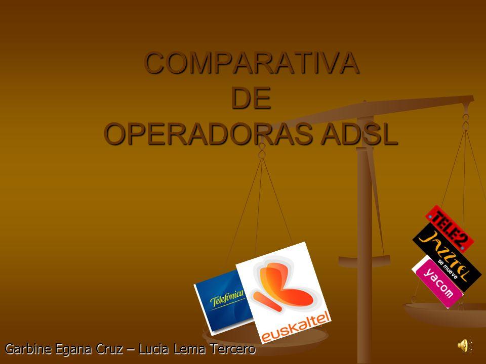 COMPARATIVA DE OPERADORAS ADSL Garbine Egana Cruz – Lucia Lema Tercero