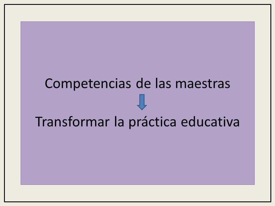 Competencias de las maestras Transformar la práctica educativa