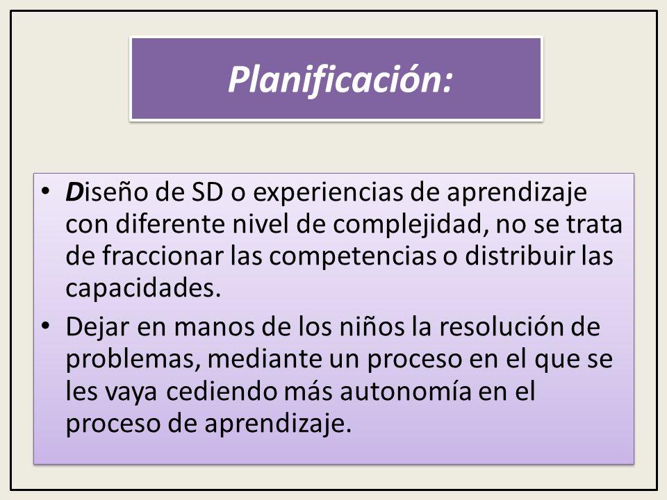 Planificación: Diseño de SD o experiencias de aprendizaje con diferente nivel de complejidad, no se trata de fraccionar las competencias o distribuir las capacidades.