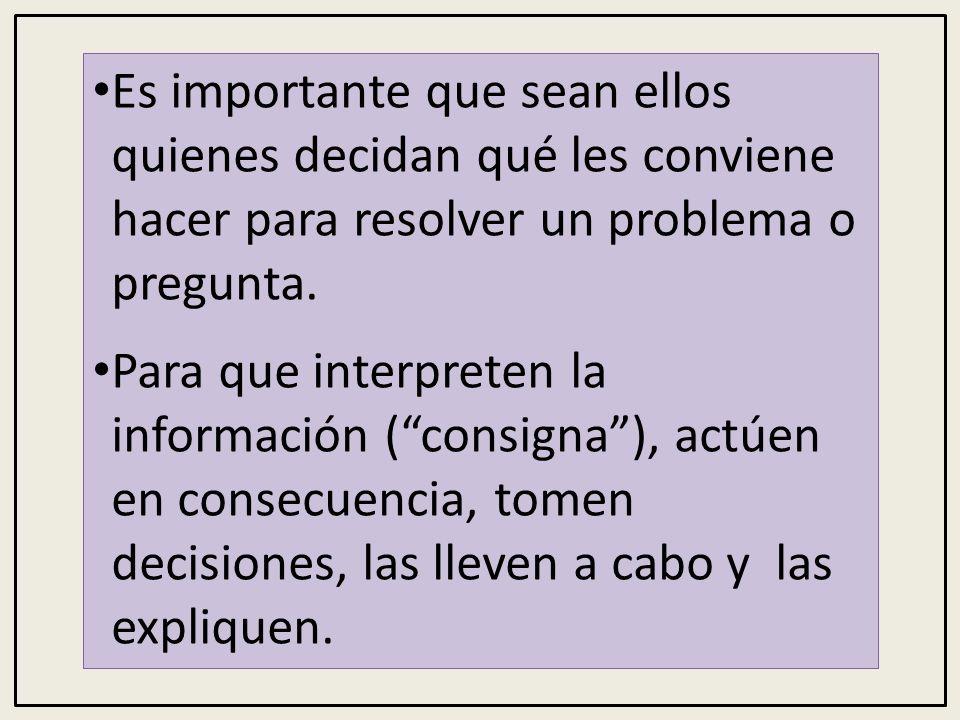 Es importante que sean ellos quienes decidan qué les conviene hacer para resolver un problema o pregunta.