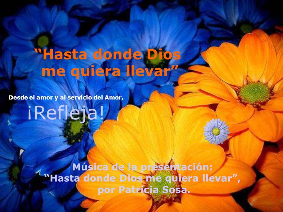 Hasta donde Dios me quiera llevar Desde el amor y al servicio del Amor, ¡Refleja.