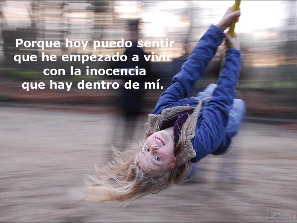Porque hoy puedo sentir que he empezado a vivir con la inocencia que hay dentro de mí.