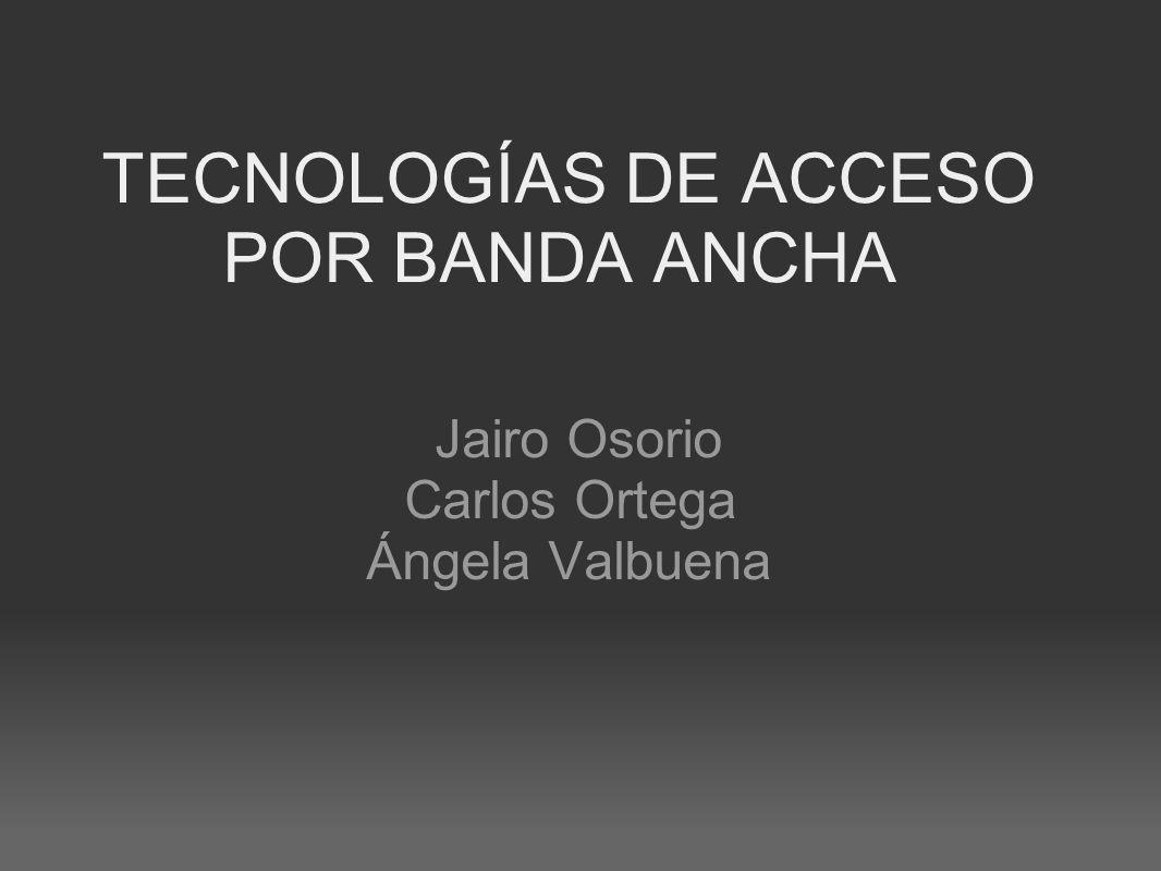TECNOLOGÍAS DE ACCESO POR BANDA ANCHA Jairo Osorio Carlos Ortega Ángela Valbuena