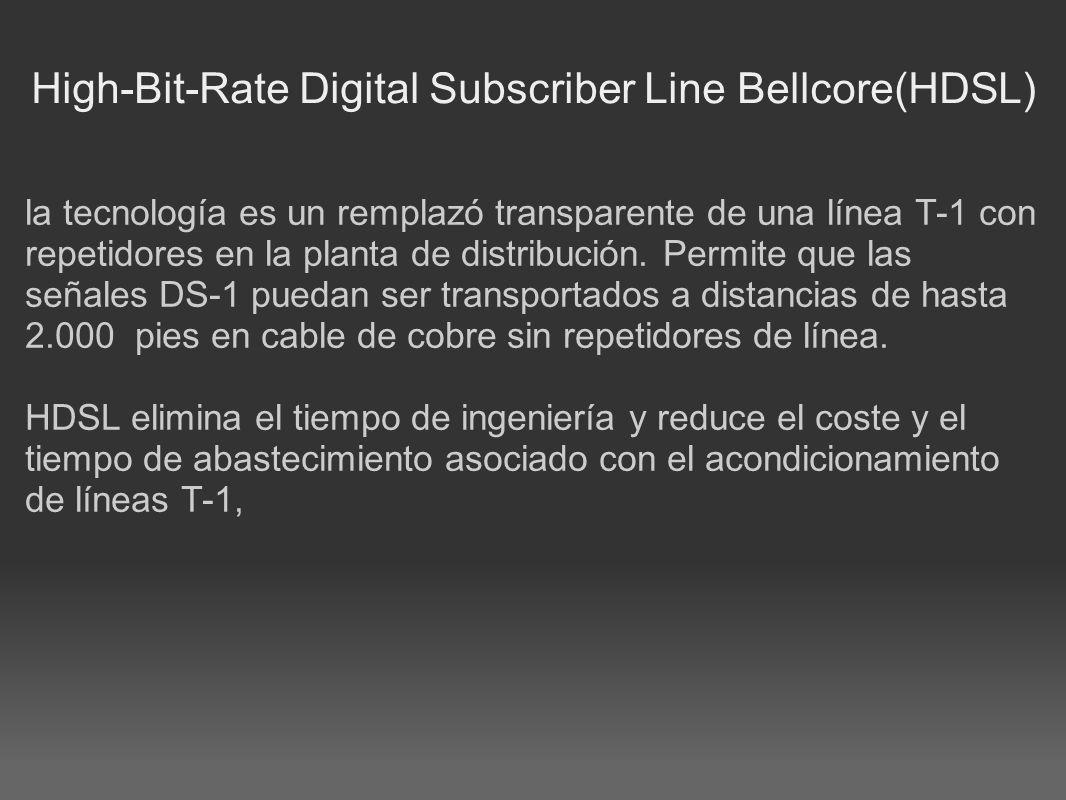 High-Bit-Rate Digital Subscriber Line Bellcore(HDSL) la tecnología es un remplazó transparente de una línea T-1 con repetidores en la planta de distri
