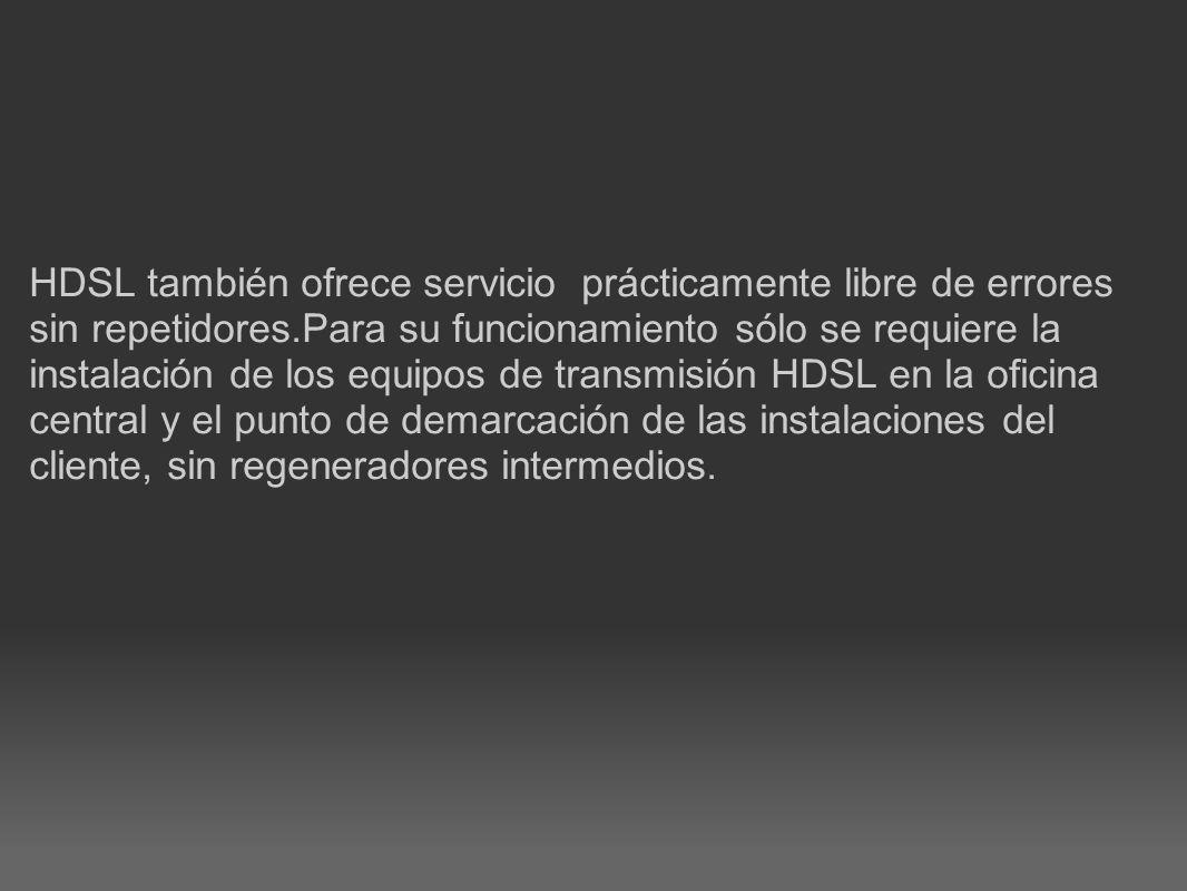HDSL también ofrece servicio prácticamente libre de errores sin repetidores.Para su funcionamiento sólo se requiere la instalación de los equipos de t