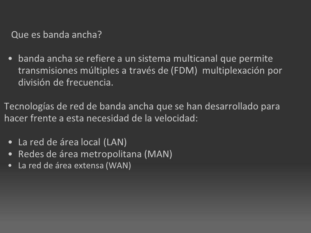 Que es banda ancha? banda ancha se refiere a un sistema multicanal que permite transmisiones múltiples a través de (FDM) multiplexación por división d