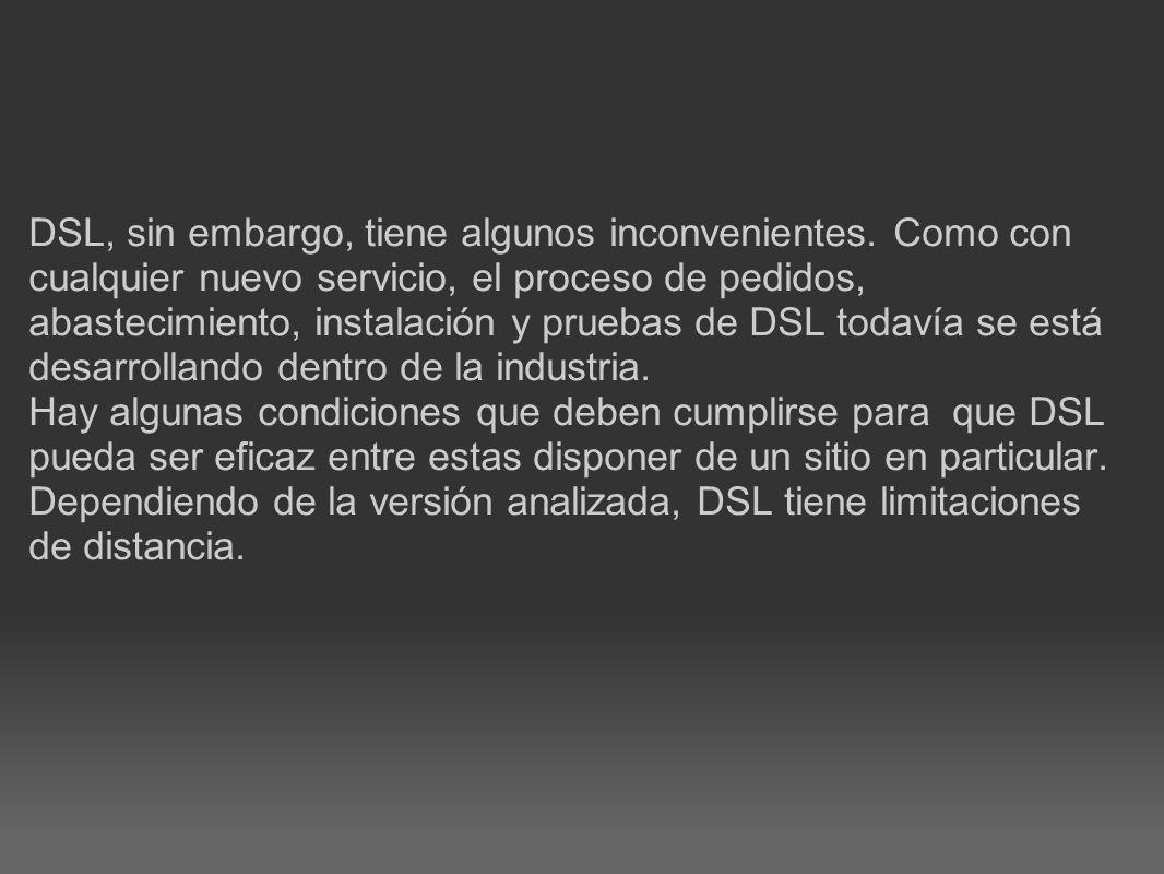 DSL, sin embargo, tiene algunos inconvenientes. Como con cualquier nuevo servicio, el proceso de pedidos, abastecimiento, instalación y pruebas de DSL