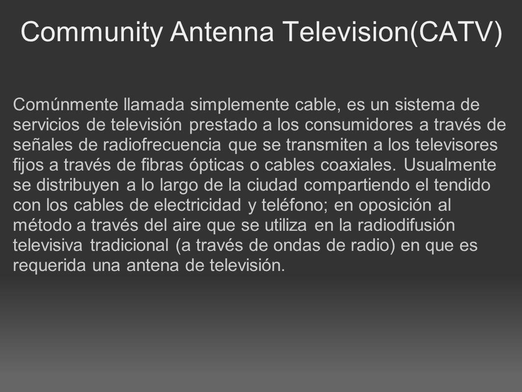 Community Antenna Television(CATV) Comúnmente llamada simplemente cable, es un sistema de servicios de televisión prestado a los consumidores a través