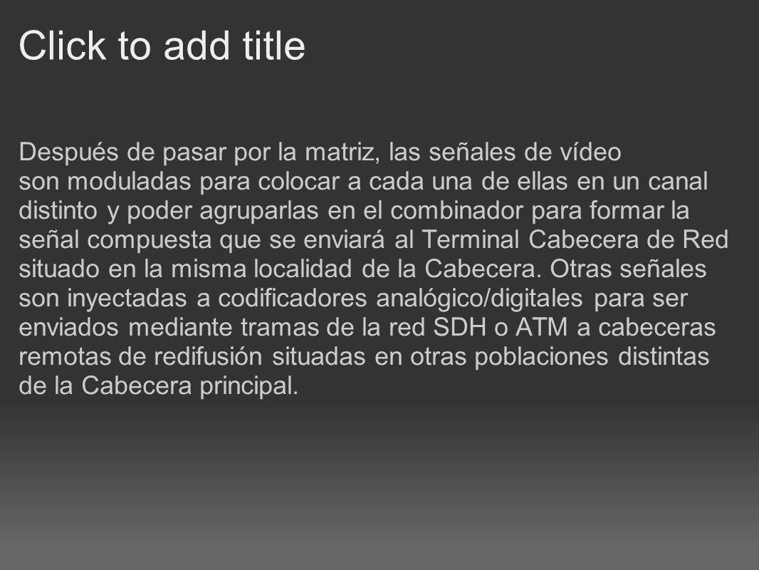 Click to add title Después de pasar por la matriz, las señales de vídeo son moduladas para colocar a cada una de ellas en un canal distinto y poder ag