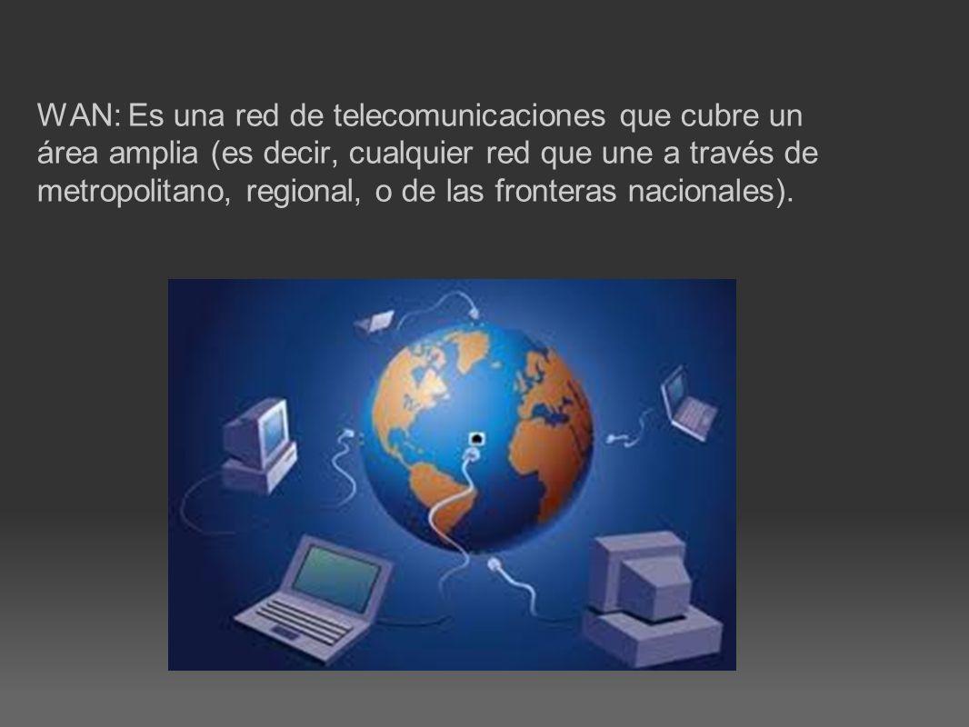 WAN: Es una red de telecomunicaciones que cubre un área amplia (es decir, cualquier red que une a través de metropolitano, regional, o de las frontera