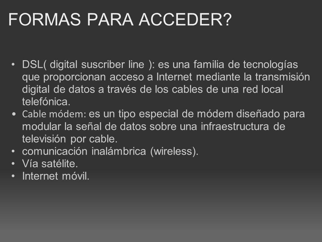 FORMAS PARA ACCEDER? DSL( digital suscriber line ): es una familia de tecnologías que proporcionan acceso a Internet mediante la transmisión digital d