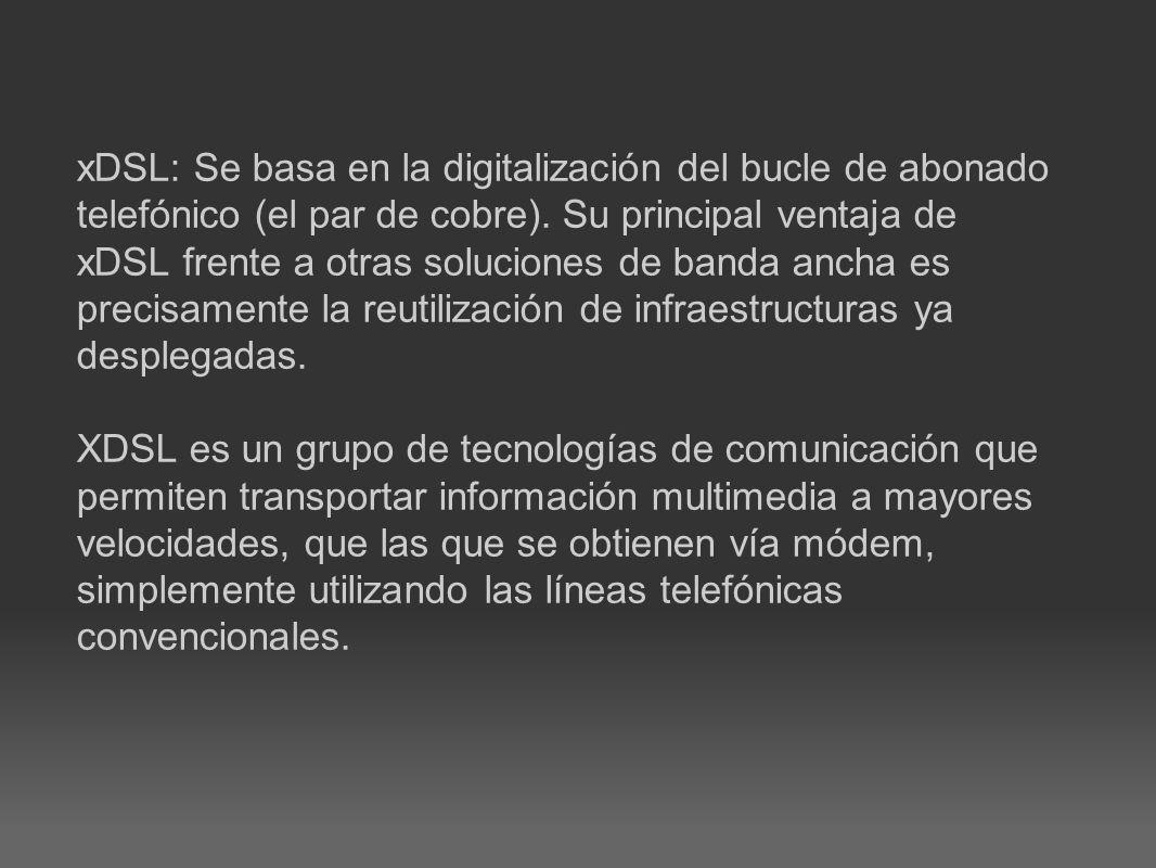 xDSL: Se basa en la digitalización del bucle de abonado telefónico (el par de cobre). Su principal ventaja de xDSL frente a otras soluciones de banda